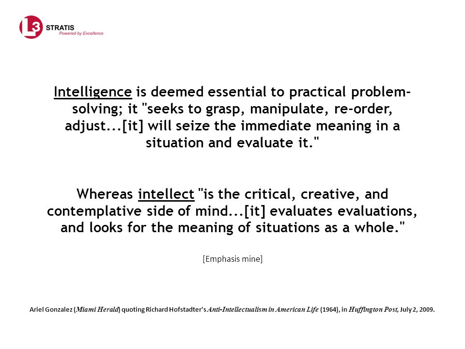 Intelligence is deemed essential to practical problem- solving; it seeks to grasp, manipulate, re-order, adjust...[it] will seize the immediate meaning in a situation and evaluate it. Whereas intellect is the critical, creative, and contemplative side of mind...[it] evaluates evaluations, and looks for the meaning of situations as a whole. [Emphasis mine]